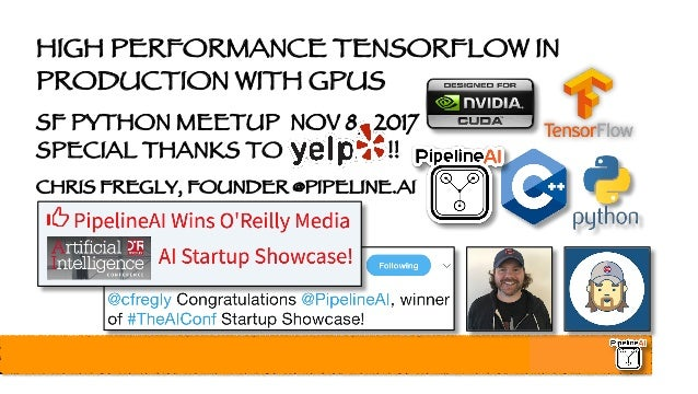 HIGH PERFORMANCE TENSORFLOW IN PRODUCTION WITH GPUS SF PYTHON MEETUP NOV 8, 2017 SPECIAL THANKS TO YELP!! !! CHRIS FREGLY,...