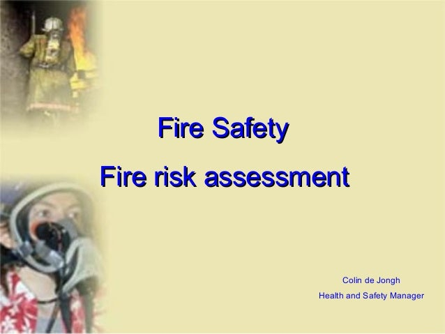 Fire Safety Fire risk assessment  Colin de Jongh Health and Safety Manager