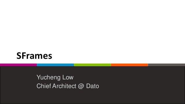 SFrames Yucheng Low Chief Architect @ Dato