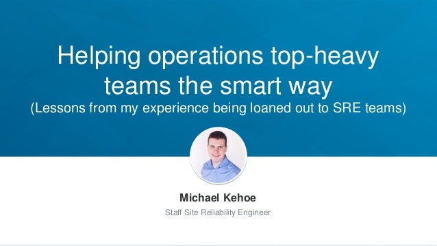 Helping operations top-heavy teams the smart way (Lessons from my experience being loaned out to SRE teams) Michael Kehoe ...