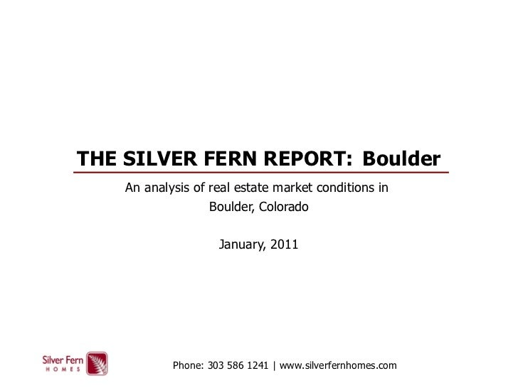THE SILVER FERN REPORT:  Boulder An analysis of real estate market conditions in  Boulder, Colorado January, 2011 Phone: 3...