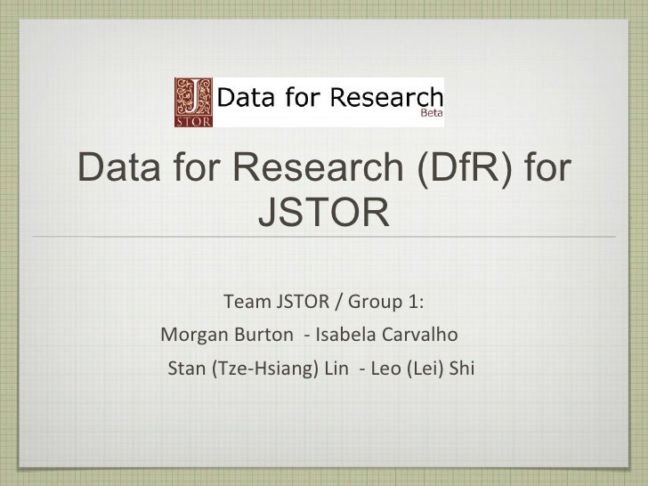 <ul><li>Team JSTOR / Group 1: </li></ul><ul><li>Morgan Burton  - Isabela Carvalho  </li></ul><ul><li>Stan (Tze-Hsiang) Lin...