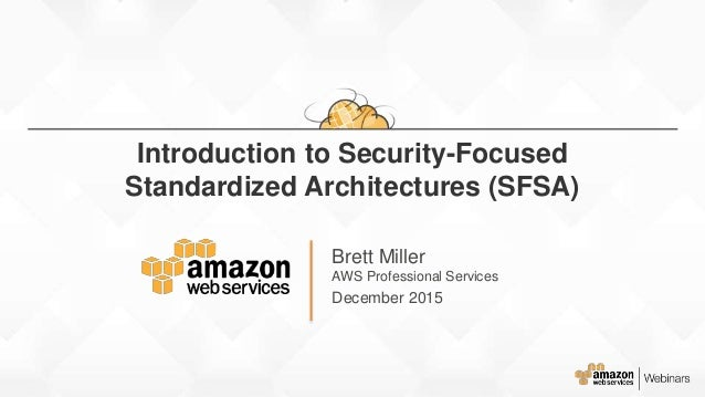 Brett Miller AWS Professional Services December 2015 Introduction to Security-Focused Standardized Architectures (SFSA)