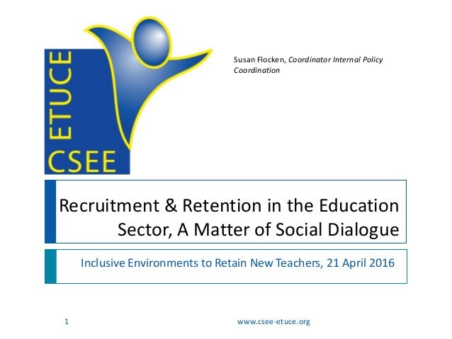 Recruitment & Retention in the Education Sector, A Matter of Social Dialogue Inclusive Environments to Retain New Teachers...