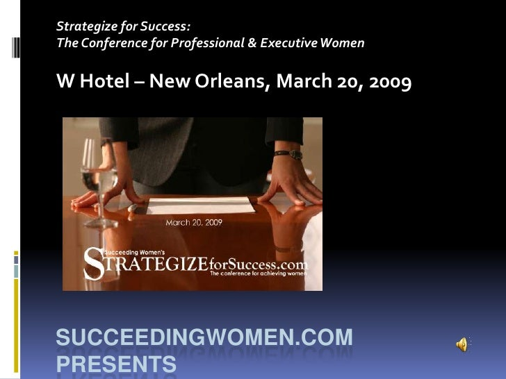 Strategize for Success: The Conference for Professional & Executive Women  W Hotel – New Orleans, March 20, 2009     SUCCE...