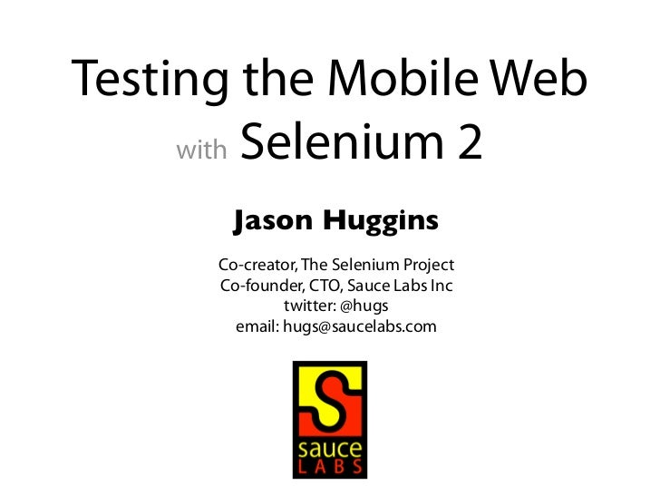 Testing the Mobile Web     with Selenium 2       Jason Huggins      Co-creator, The Selenium Project      Co-founder, CTO,...