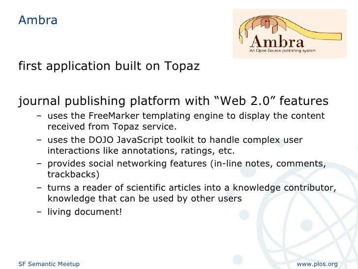 """Ambra <ul><li>first application built on Topaz </li></ul><ul><li>journal publishing platform with """"Web 2.0"""" features </li>..."""