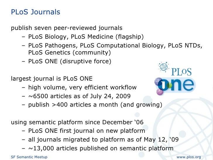 PLoS Journals <ul><li>publish seven peer-reviewed journals </li></ul><ul><ul><li>PLoS Biology, PLoS Medicine (flagship) </...
