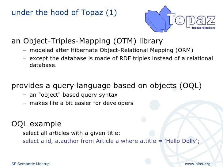 under the hood of Topaz (1) <ul><li>an Object-Triples-Mapping (OTM) library  </li></ul><ul><ul><li>modeled after Hibernate...