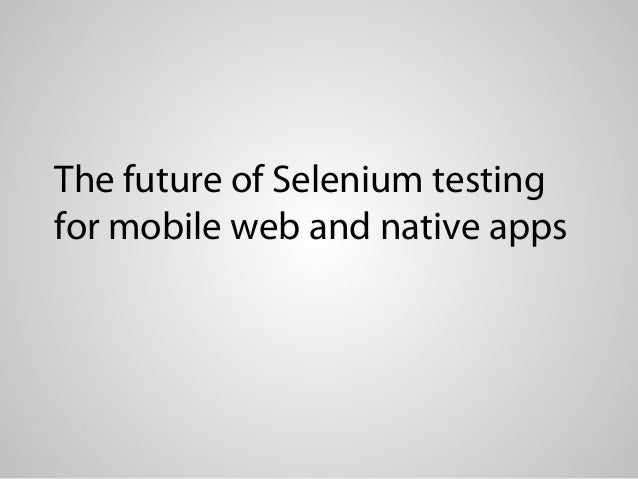 The future of Selenium testingfor mobile web and native apps