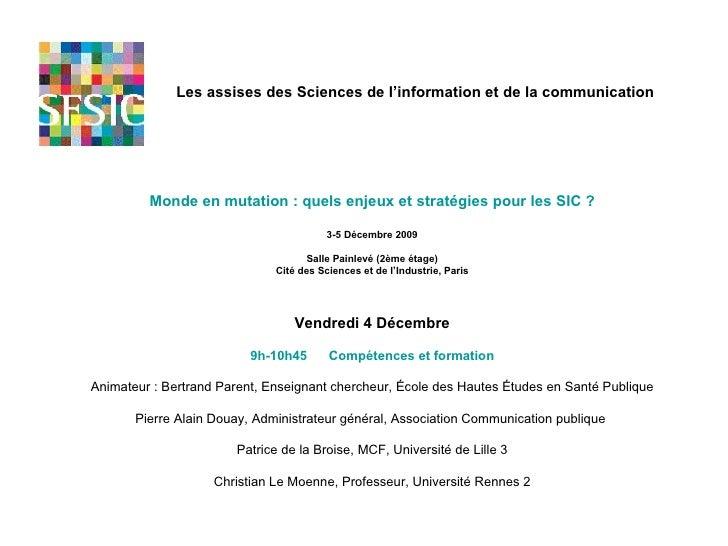 Monde en mutation : quels enjeux et stratégies pour les SIC ? 3-5 Décembre 2009 Salle Painlevé (2ème étage) Cité des Scien...