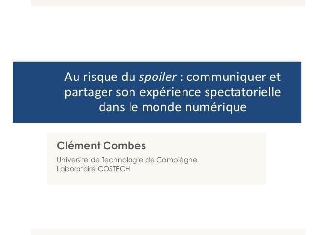 Au risque du spoiler : communiquer et partager son expérience spectatorielle dans le monde numérique Clément Combes Univer...
