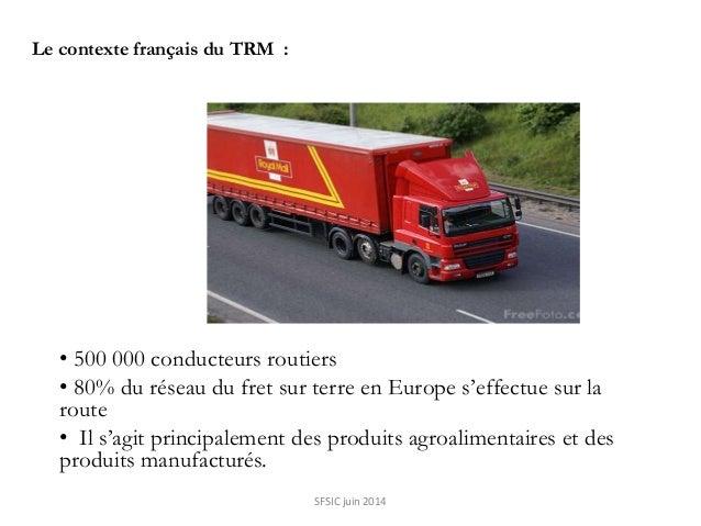 Le contexte français du TRM : • 500 000 conducteurs routiers • 80% du réseau du fret sur terre en Europe s'effectue sur la...