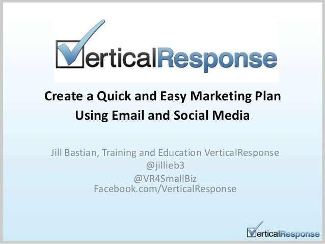 Create a Quick and Easy Marketing PlanUsing Email and Social MediaJill Bastian, Training and Education VerticalResponse@ji...