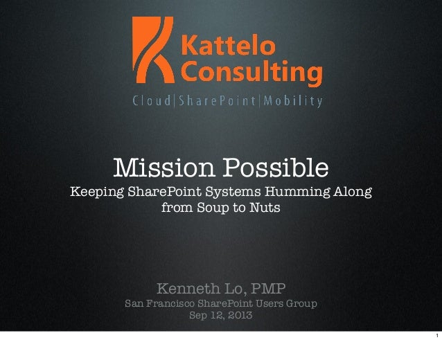 Mission Possible Keeping SharePoint Systems Humming Along from Soup to Nuts Kenneth Lo, PMP San Francisco SharePoint Users...