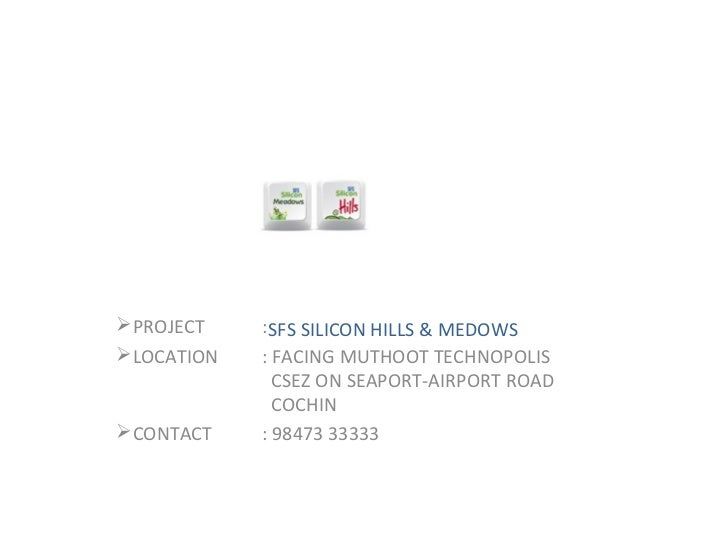 PROJECT    :SFS SILICON HILLS & MEDOWSLOCATION   : FACING MUTHOOT TECHNOPOLIS              CSEZ ON SEAPORT-AIRPORT ROAD ...