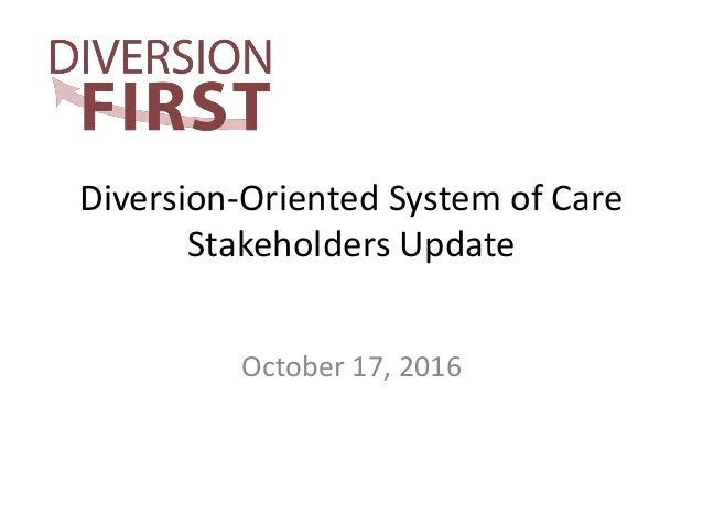 Diversion-Oriented System of Care Stakeholders Update October 17, 2016