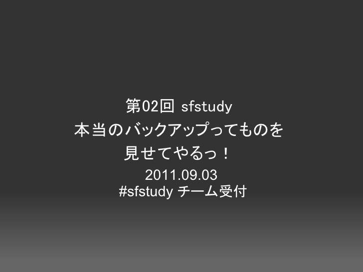 第02回 sfstudy本当のバックアップってものを   見せてやるっ!       2011.09.03   #sfstudy チーム受付