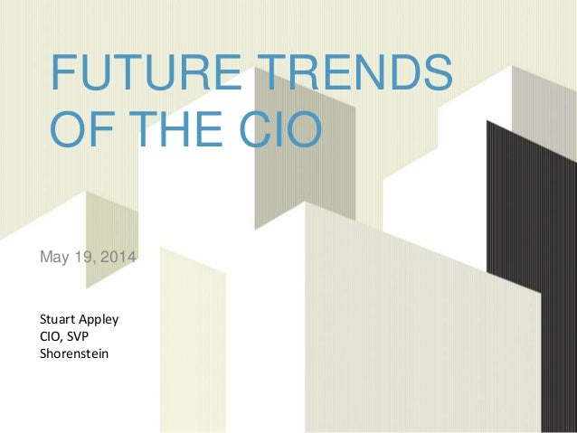 FUTURE TRENDS OF THE CIO May 19, 2014 Stuart Appley CIO, SVP Shorenstein