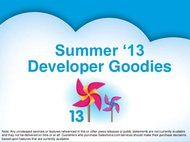 Summer '13Developer GoodiesNote: Any unreleased services or features referenced in this or other press releases or public ...