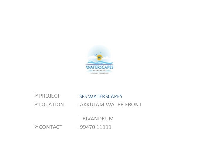 PROJECT    : SFS WATERSCAPESLOCATION   : AKKULAM WATER FRONT              TRIVANDRUMCONTACT    : 99470 11111