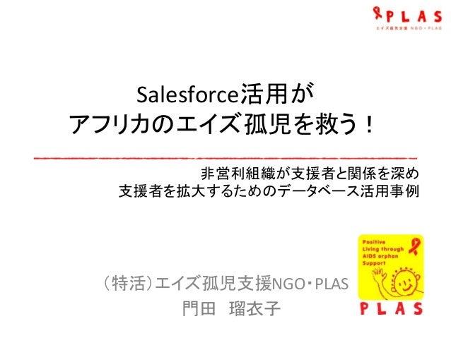Salesforce活用が アフリカのエイズ孤児を救う! (特活)エイズ孤児支援NGO・PLAS 門田 瑠衣子 非営利組織が支援者と関係を深め 支援者を拡大するためのデータベース活用事例