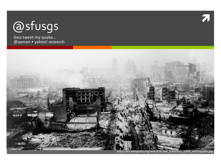@sfusgs<br />Geo-tweet my quake…<br />@ayman • yahoo! research<br />http://en.wikipedia.org/wiki/File:San_francisco_1906_e...