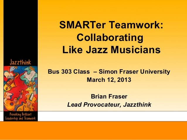 SMARTer Teamwork:      Collaborating   Like Jazz MusiciansBus 303 Class – Simon Fraser University            March 12, 201...