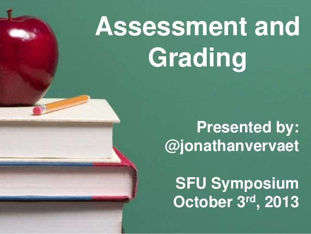 Assessment and Grading Presented by: @jonathanvervaet SFU Symposium October 3rd, 2013