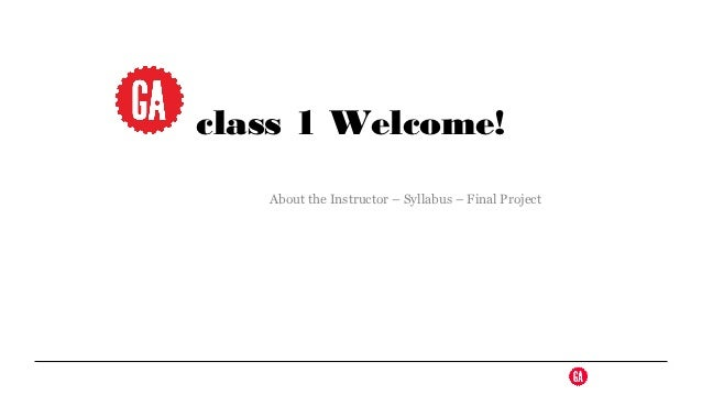class 1 Welcome!   About the Instructor – Syllabus – Final Project
