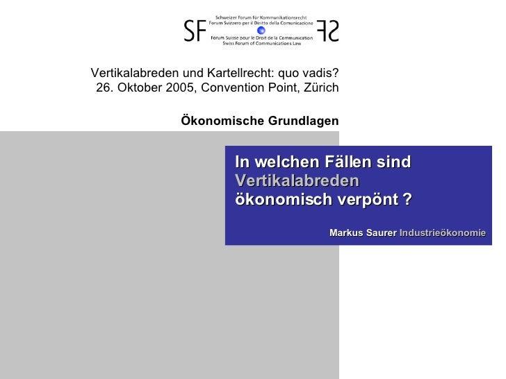 Vertikalabreden und Kartellrecht: quo vadis? 26. Oktober 2005, Convention Point, Zürich Ökonomische Grundlagen In welchen ...
