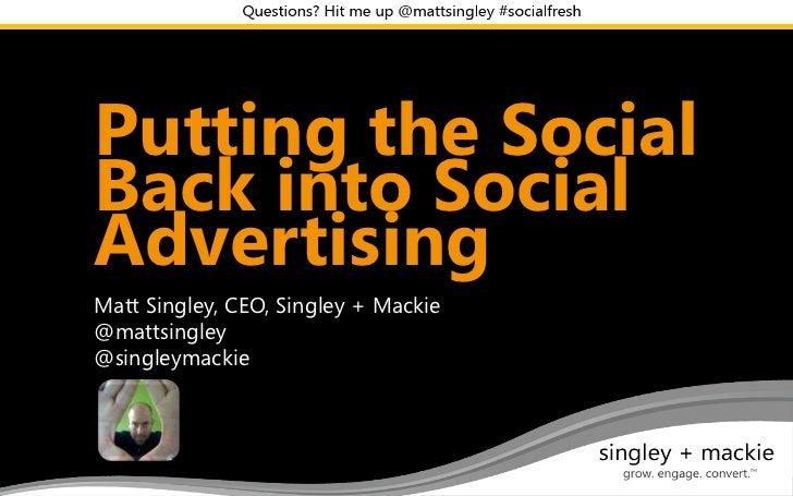 Social Fresh WestPutting the SocialBack into SocialAdvertisingMatt Singley, CEO, Singley + Mackie@mattsingley@singleymackie
