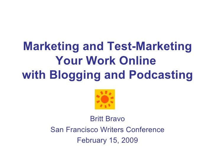 Marketing and Test-Marketing Your Work Online  with Blogging and Podcasting Britt Bravo San Francisco Writers Conference F...