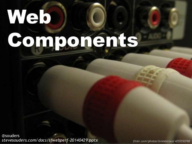 Web Components @souders stevesouders.com/docs/sfwebperf-20140429.pptx flickr.com/photos/brenderous/4255550788