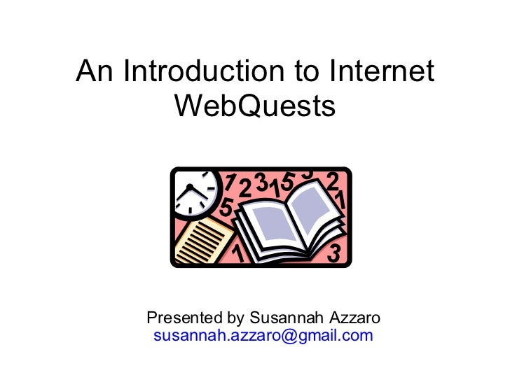 An Introduction to Internet WebQuests Presented by Susannah Azzaro [email_address]