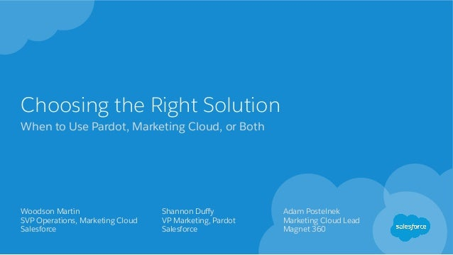 Choosing the Right Solution When to Use Pardot, Marketing Cloud, or Both Woodson Martin SVP Operations, Marketing Cloud Sa...