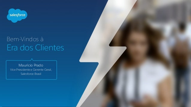 Bem-Vindos à Era dos Clientes Maurício Prado Vice Presidente e Gerente Geral,  Salesforce Brasil