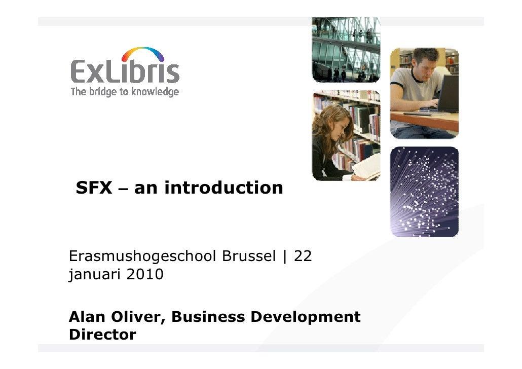 SFX – an introduction   Erasmushogeschool Brussel   22 januari 2010  Alan Oliver, Business Development Director