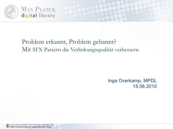 Problem erkannt, Problem gebannt? Mit  SFX Parsern die Verlinkungsqualität verbessern Inga Overkamp, MPDL 15.06.2010