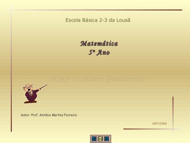 Escola Básica 2-3 da Lousã MatemáticaMatemática 5º Ano5º Ano Autor: Prof. António Martins Ferreira 2007/2008 TEMA 1: Sólid...