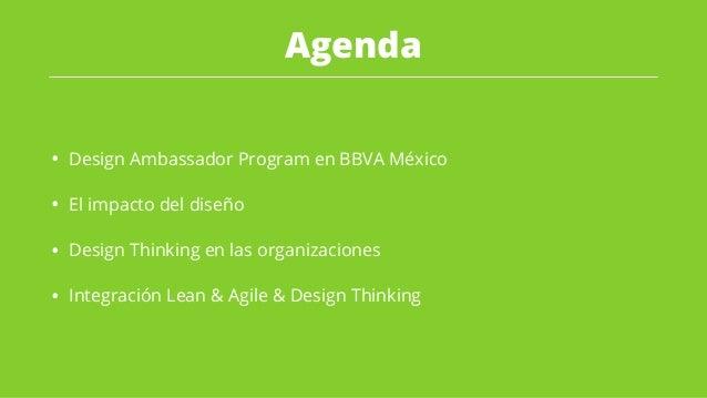 Agenda • Design Ambassador Program en BBVA México • El impacto del diseño • Design Thinking en las organizaciones • Integr...