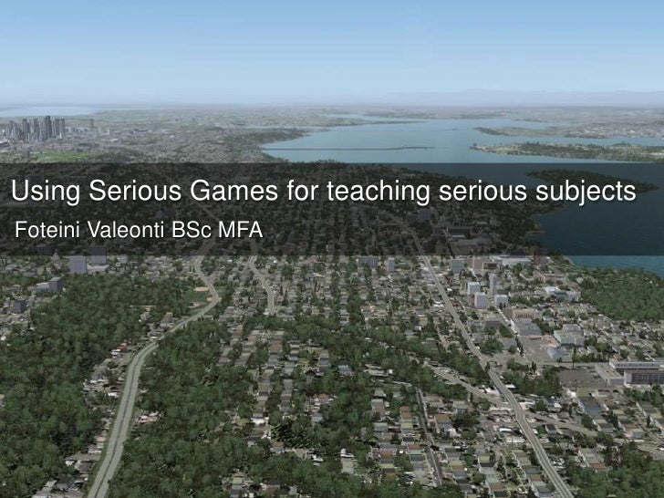 Using Serious Games for teaching serious subjects<br />Foteini Valeonti BSc MFA<br />