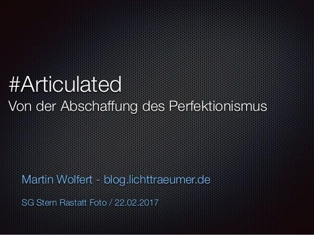 #Articulated Von der Abschaffung des Perfektionismus Martin Wolfert - blog.lichttraeumer.de SG Stern Rastatt Foto / 22.02....