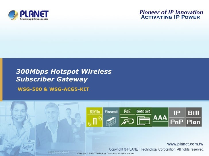 300Mbps Hotspot Wireless Subscriber Gateway WSG-500 & WSG-ACG5-KIT Copyright © PLANET Technology Corporation. All rights r...