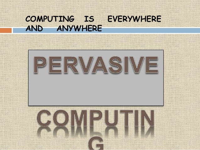COMPUTING IS EVERYWHERE AND ANYWHERE