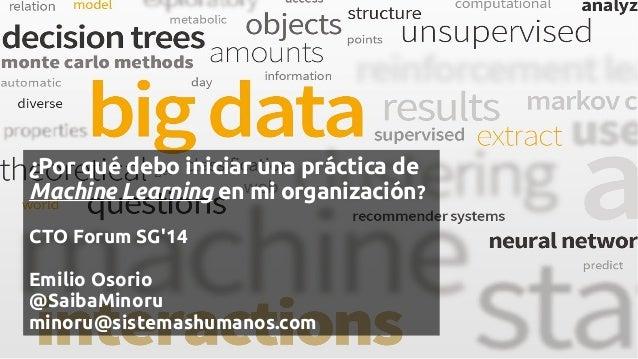¿Por qué debo iniciar una práctica de Machine Learning en mi organización? CTO Forum SG'14 Emilio Osorio @SaibaMinoru mino...