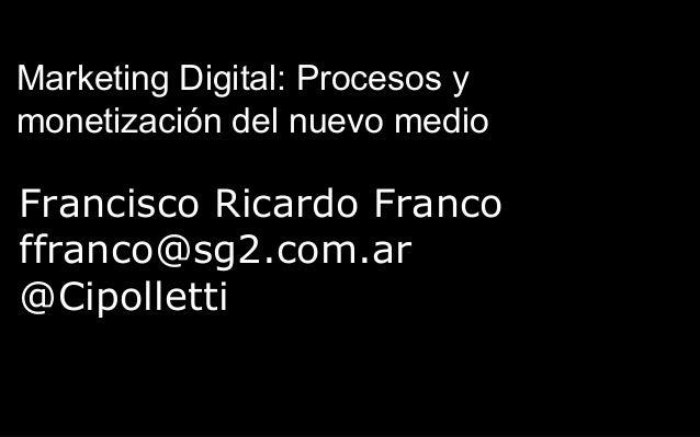 Francisco Ricardo Franco ffranco@sg2.com.ar @Cipolletti Marketing Digital: Procesos y monetización del nuevo medio
