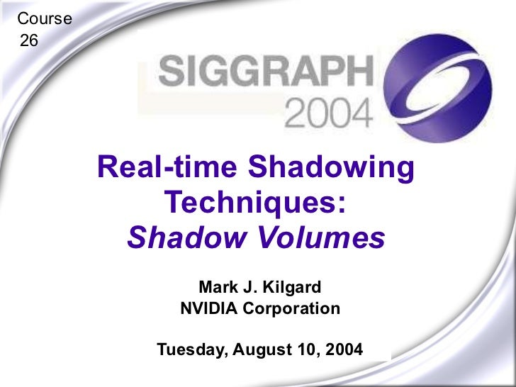 Mark J. Kilgard NVIDIA Corporation Tuesday, August 10, 2004 Real-time Shadowing Techniques: Shadow Volumes Course 26