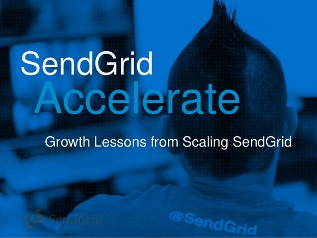 1  SendGrid  Accelerate  Growth Lessons from Scaling SendGrid