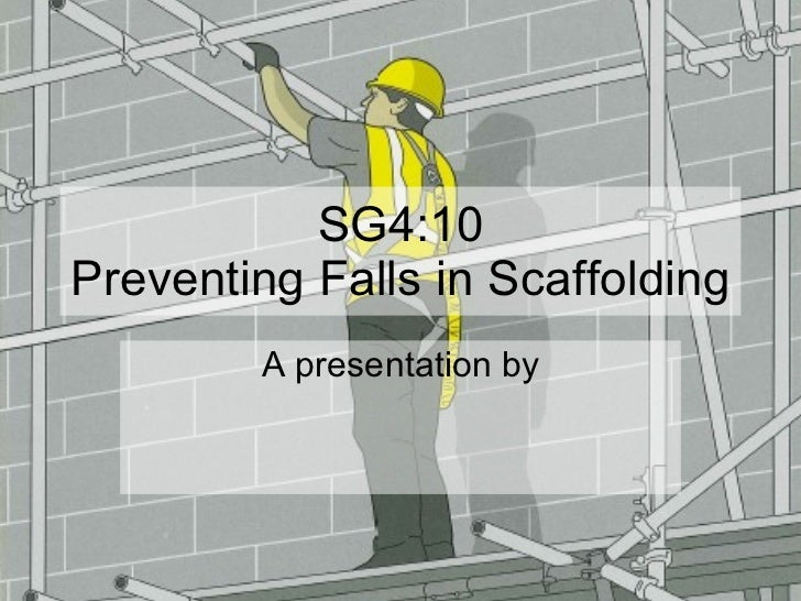 SG4:10 Preventing Falls in Scaffolding A presentation by